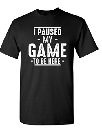 I Paused My Game to Be Here Sarcastic Funny T Shirt
