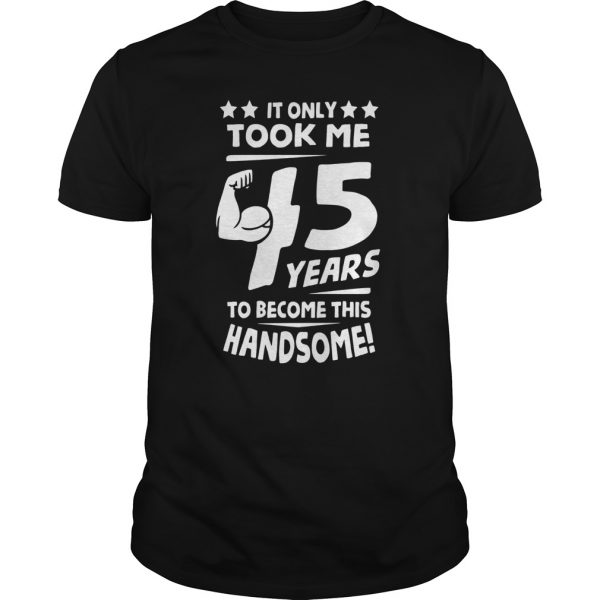 MEN BIRTHDAY T SHIRT IT ONLY TOOK ME 45 YEARS