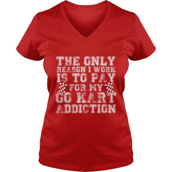 WOMEN FUNNY V-NECK T SHIRT THE ONLY REASON I WORK IS YO PAY FOR MY GO KART ADDICTION