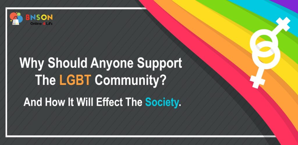 WHY SHOULD ANYONE SUPPORT LGBT COMMUNITY AND HOW IT WILL AFFECT THE SOCIETY